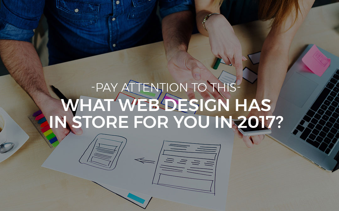 Pay Attention To This: What Web Design Has In Store For You In 2017?