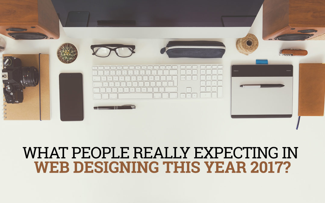 What People Really Expecting In Web Designing This Year 2017?