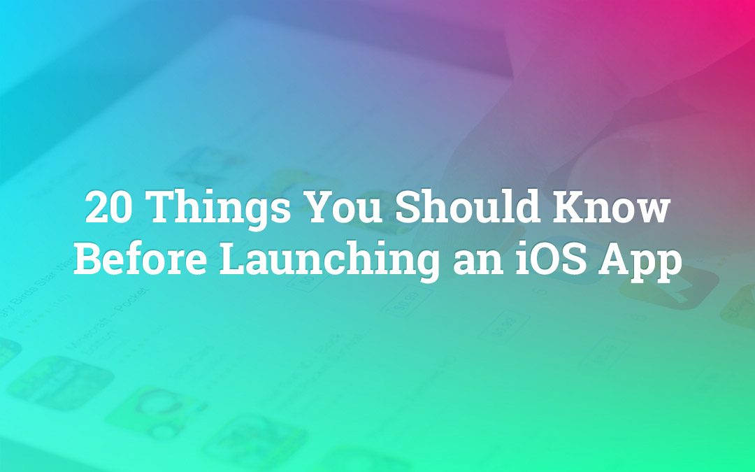 20 Things You Should Know Before Launching an iOS App
