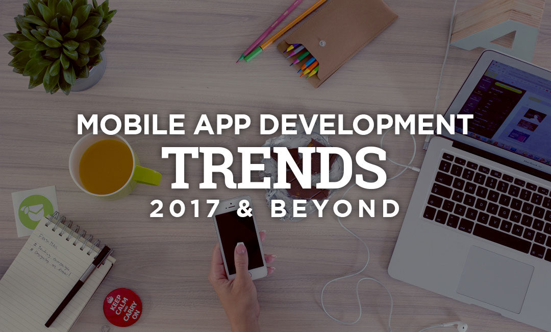 Game Changing Mobile App Development TRENDS In 2017 and Beyond?