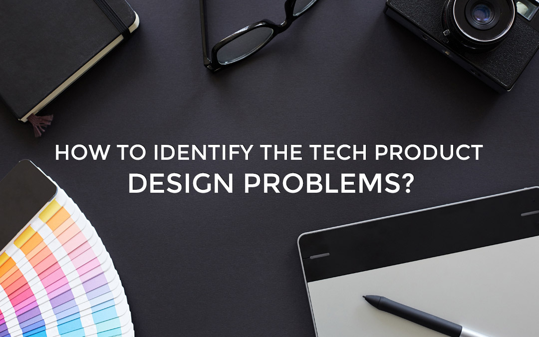 How To Identify The Tech Product Design Problems?