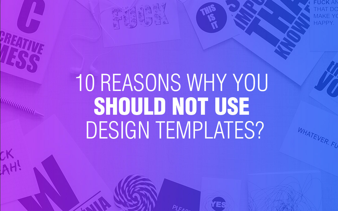 10 Reasons Why You Should NOT Use Design Templates