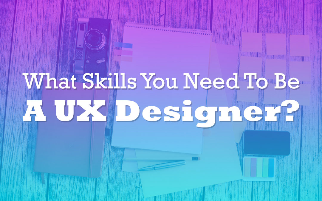 What Skills You Need To Be a UX Designer?