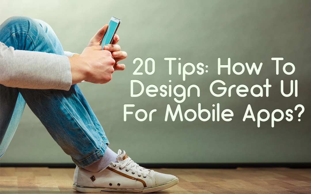 20 Tips: How To Design Great UI For Mobile Apps?