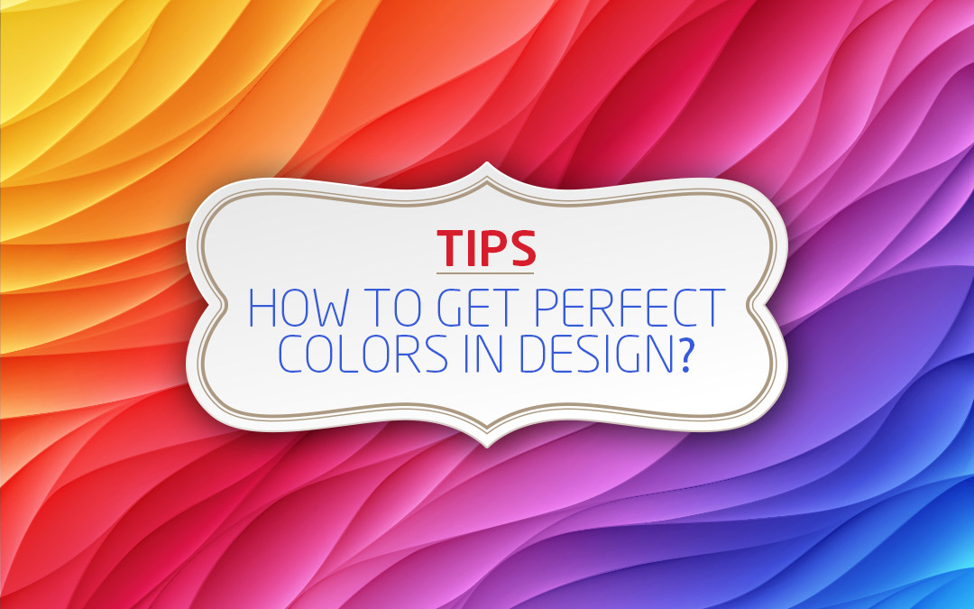 Tips: How To Get The Perfect Colors In Design - A Complete Color Guide