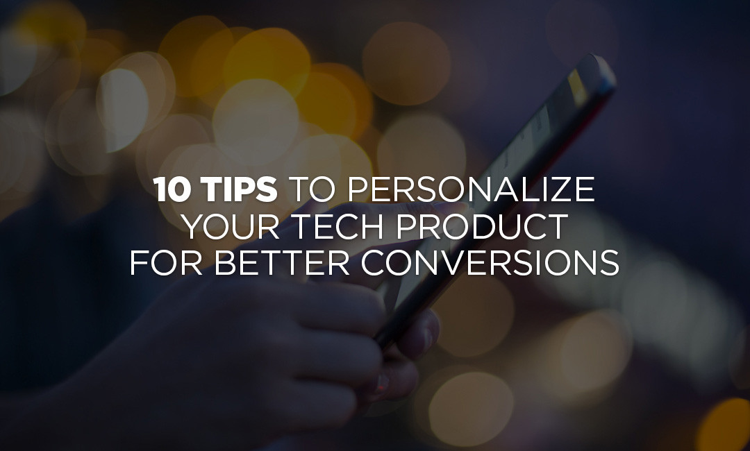 10 Tips To Personalize Your Tech Product For Better Conversions