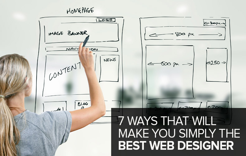 7 Ways that Will Make You Simply The Best Web Designer